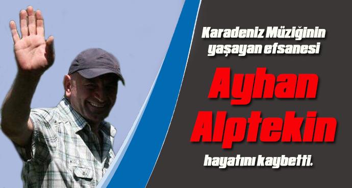 Karadeniz Müziğinin yaşayan efsanesi Ayhan Alptekin hayatını kaybetti.