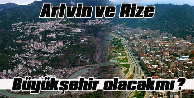 Rize ve Artvin Büyükşehir olacak mı?