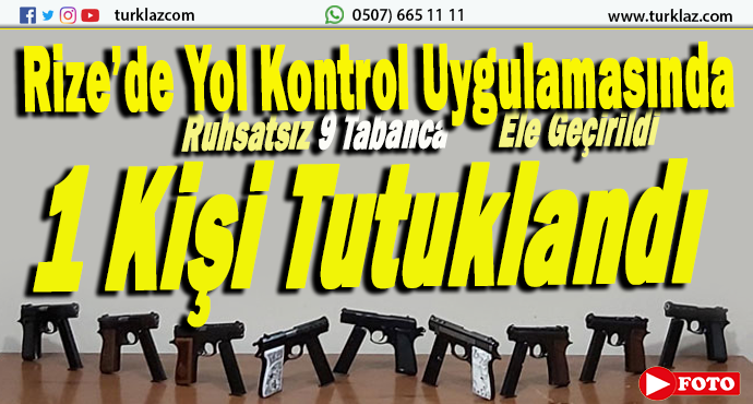 RİZE'DE 9 RUHSATSIZ TABANCA ELE GEÇİRİLDİ
