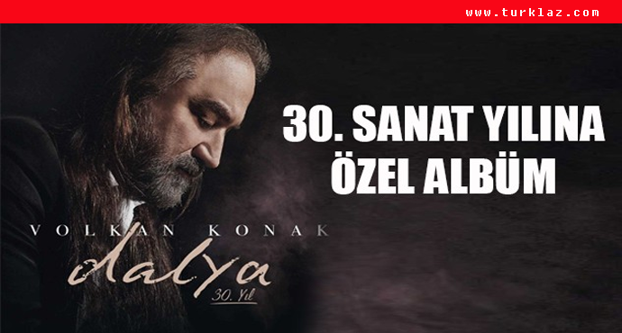 VOLKAN KONAK 30. SANAT YILINDA 'DALYA' DEDİ