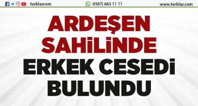 ARDEŞEN'DE ERKEK CESEDİ BULUNDU