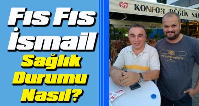 Fıs FIS İsmail'in sağlık durumu hakkında açıklama