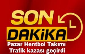 PAZAR HENTBOL TAKIMI TRAFİK KAZASI GEÇİRDİ