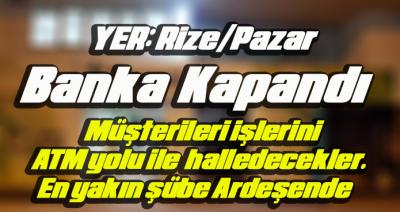 PAZAR İLÇESİNDE BANKA KAPANDI.ATM İLE HİZMET VERECEK.