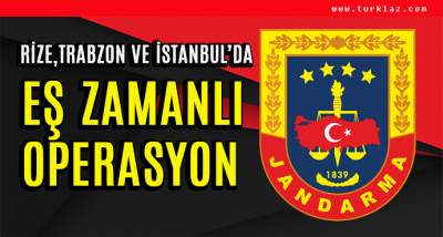 RİZE,TRABZON VE İSTANBUL'DA EŞ ZAMANLI OPERASYON