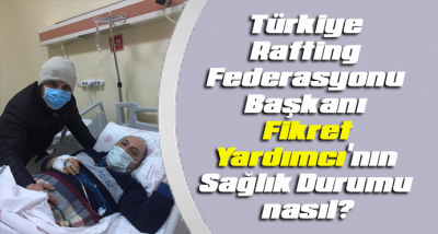 Türkiye Rafting Federasyonu Başkanı Yardımcı'nın Sağlık Durumu nasıl?